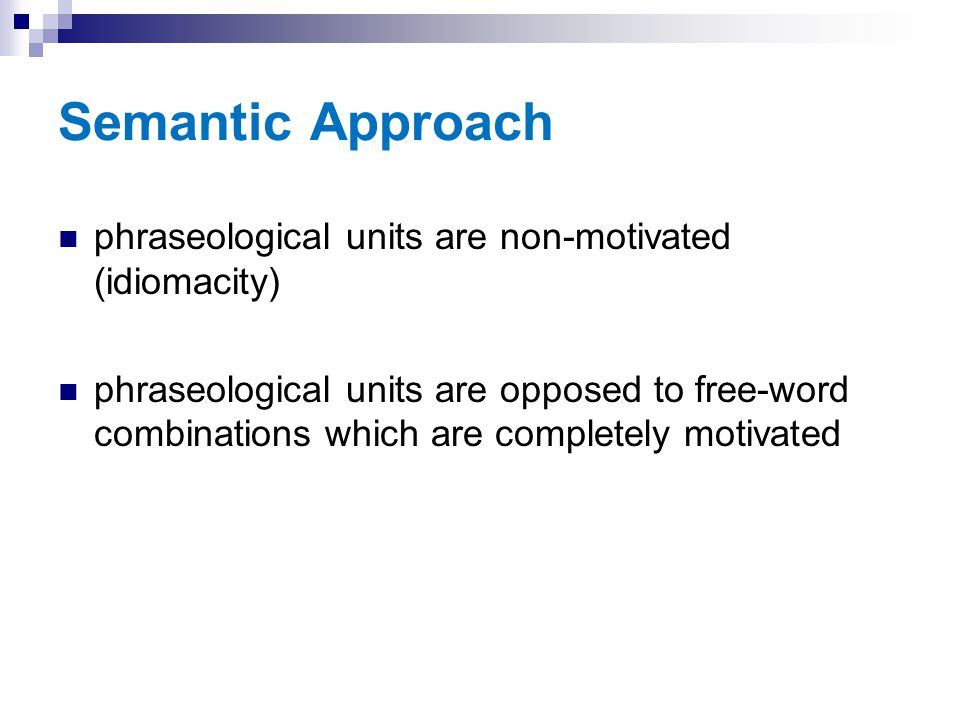 Semantic Approach phraseological units are non-motivated (idiomacity) phraseological units are opposed to free-word combinations which are completely