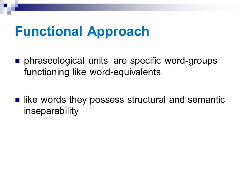 Functional Approach phraseological units are specific word-groups functioning like word-equivalents like words they possess structural and semantic in