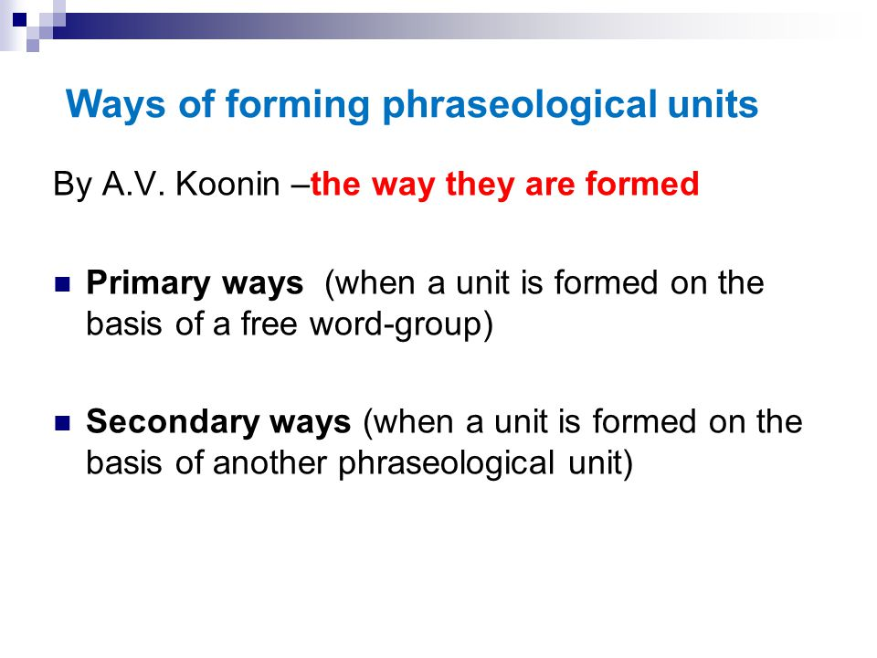 Ways of forming phraseological units By A.V. Koonin –the way they are formed Primary ways (when a unit is formed on the basis of a free word-group) Se