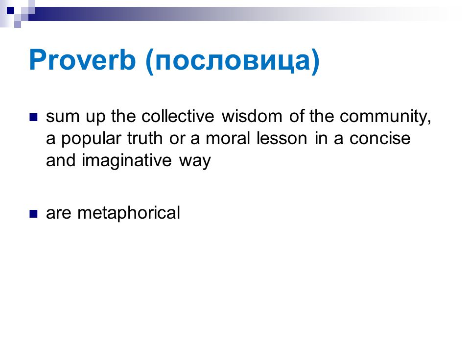 Proverb (пословица) sum up the collective wisdom of the community, a popular truth or a moral lesson in a concise and imaginative way are metaphorical
