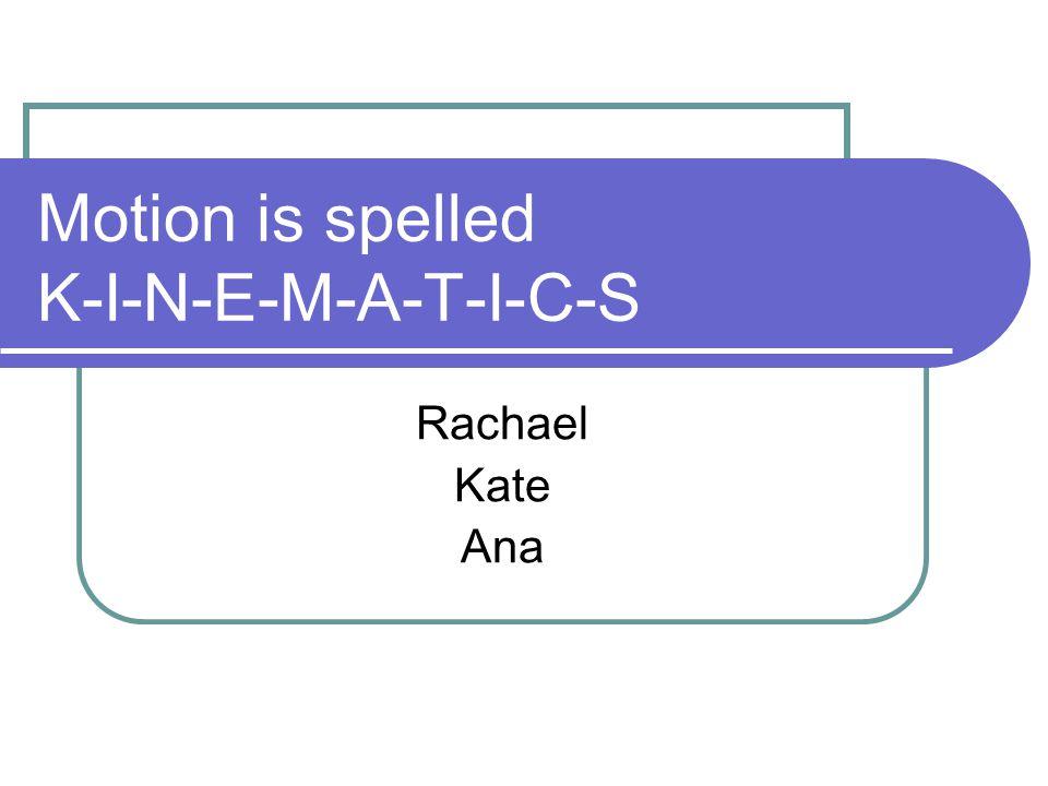 Motion is spelled K-I-N-E-M-A-T-I-C-S Rachael Kate Ana