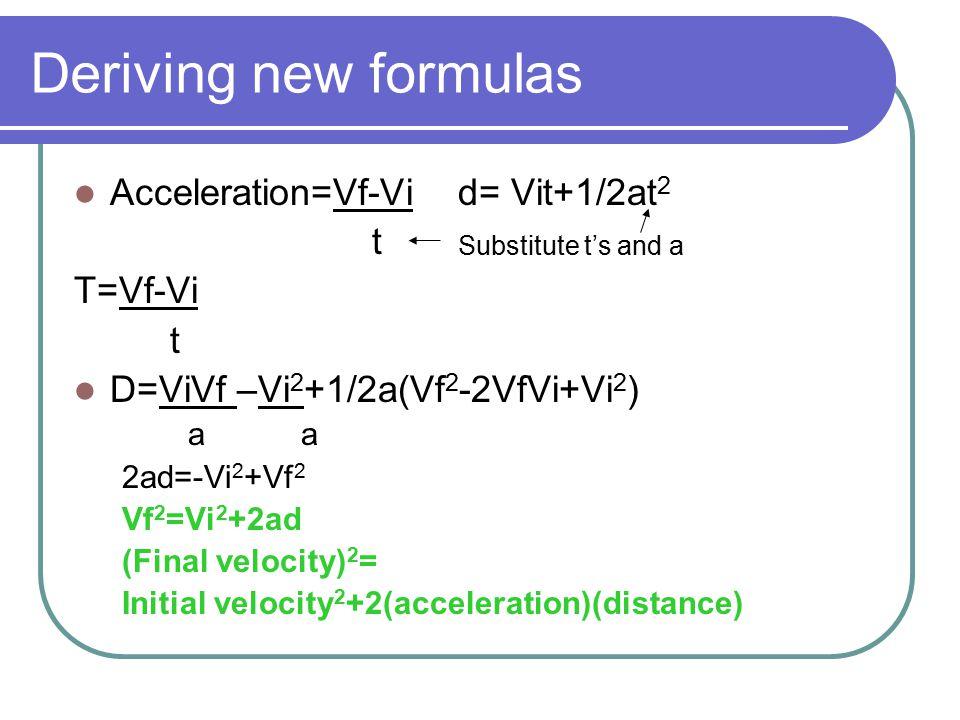 Deriving new formulas Acceleration=Vf-Vid= Vit+1/2at 2 t T=Vf-Vi t D=ViVf –Vi 2 +1/2a(Vf 2 -2VfVi+Vi 2 ) a a 2ad=-Vi 2 +Vf 2 Vf 2 =Vi 2 +2ad (Final ve