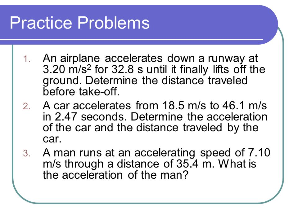 1. An airplane accelerates down a runway at 3.20 m/s 2 for 32.8 s until it finally lifts off the ground. Determine the distance traveled before take-o