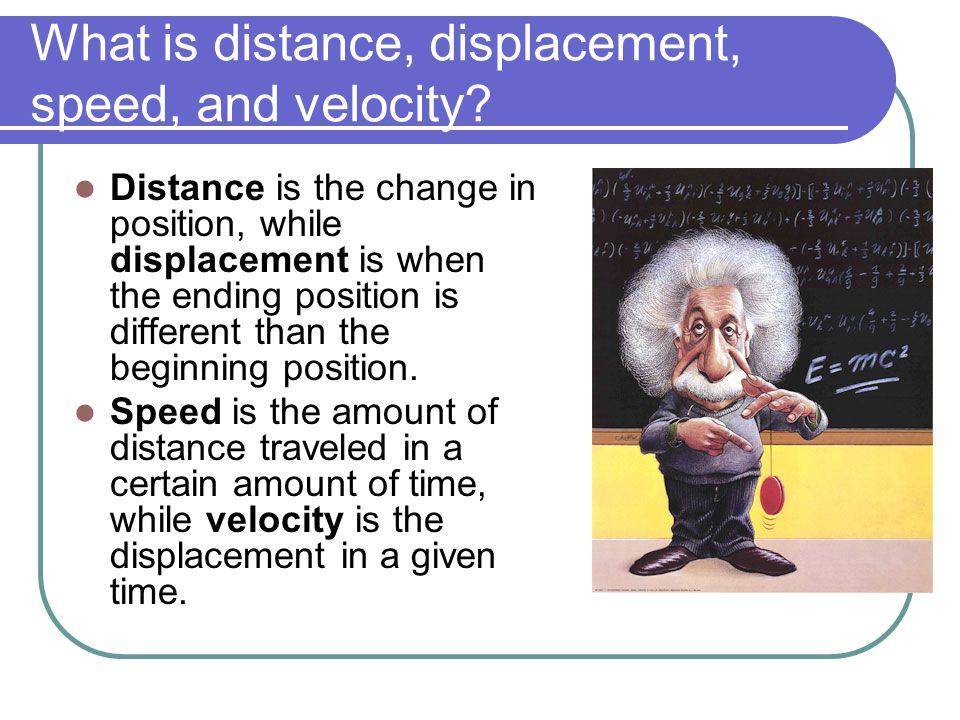 What is distance, displacement, speed, and velocity? Distance is the change in position, while displacement is when the ending position is different t