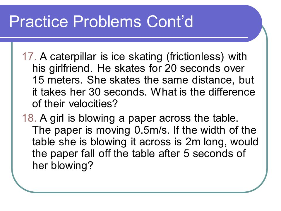 Practice Problems Cont'd 17. A caterpillar is ice skating (frictionless) with his girlfriend. He skates for 20 seconds over 15 meters. She skates the