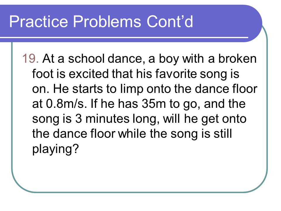 Practice Problems Cont'd 19. At a school dance, a boy with a broken foot is excited that his favorite song is on. He starts to limp onto the dance flo