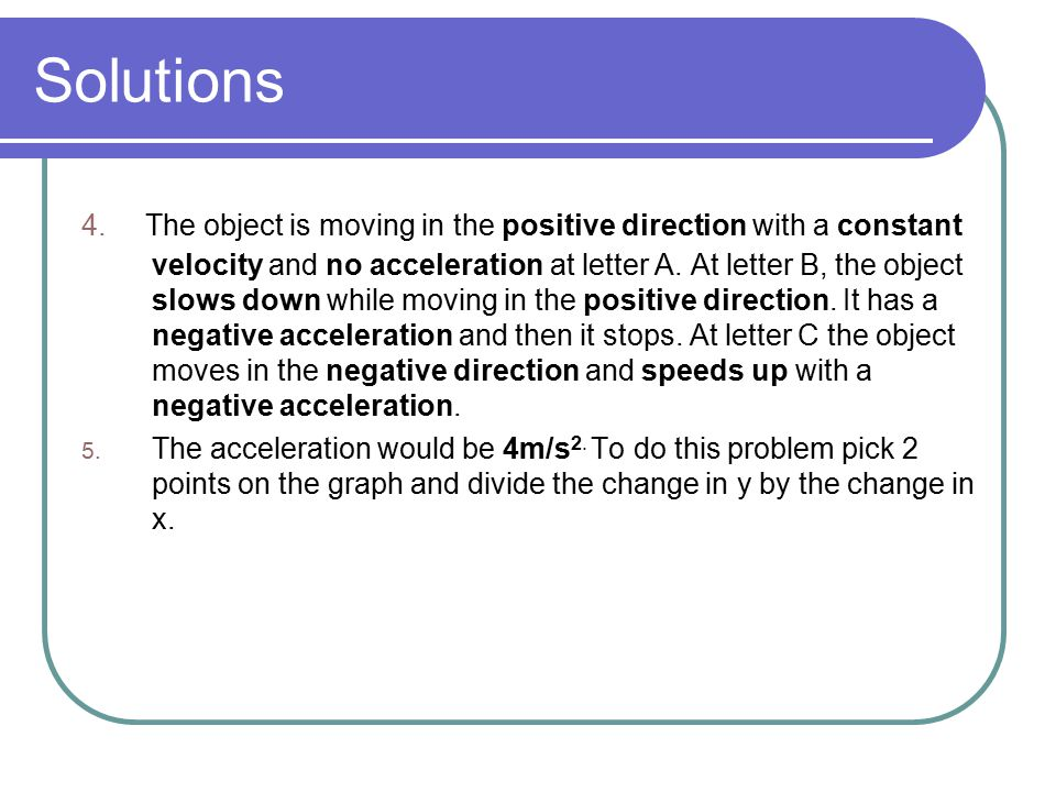 Solutions 4. The object is moving in the positive direction with a constant velocity and no acceleration at letter A. At letter B, the object slows do