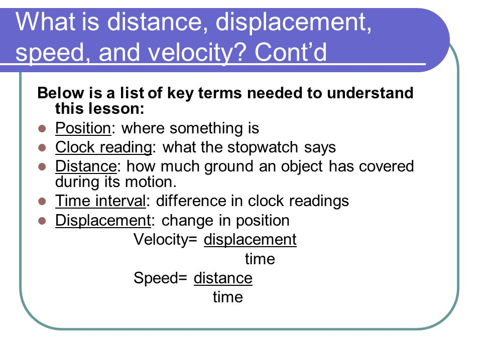 What is distance, displacement, speed, and velocity? Cont'd Below is a list of key terms needed to understand this lesson: Position: where something i