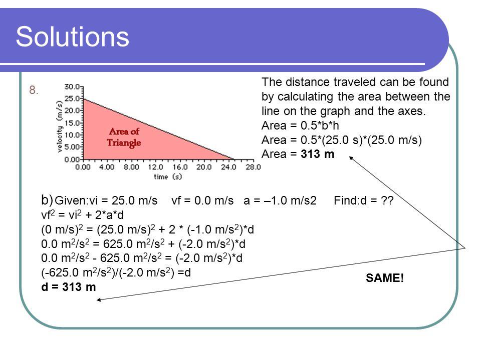 Solutions b) Given:vi = 25.0 m/s vf = 0.0 m/s a = –1.0 m/s2 Find:d = ?? vf 2 = vi 2 + 2*a*d (0 m/s) 2 = (25.0 m/s) 2 + 2 * (-1.0 m/s 2 )*d 0.0 m 2 /s