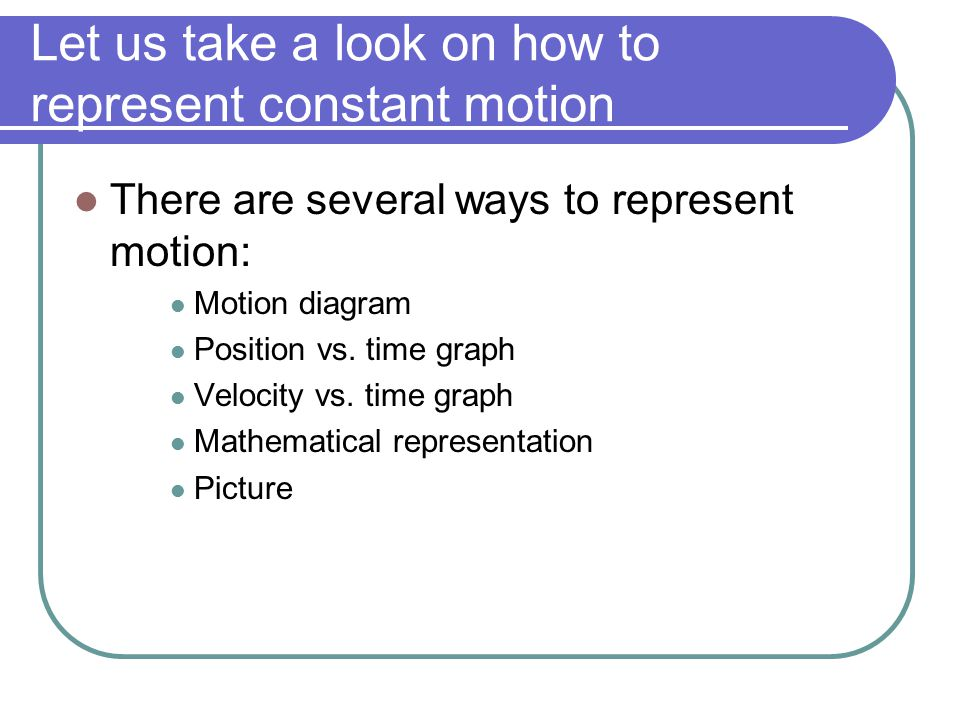 Let us take a look on how to represent constant motion There are several ways to represent motion: Motion diagram Position vs. time graph Velocity vs.