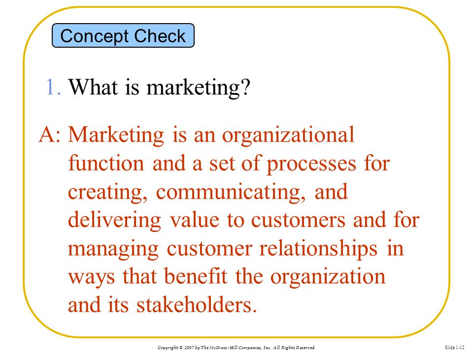 Copyright © 2007 by The McGraw-Hill Companies, Inc. All Rights Reserved. Slide 1-12 1. What is marketing? A: Marketing is an organizational function a