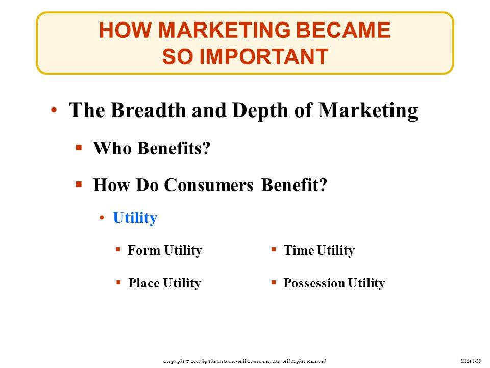 Copyright © 2007 by The McGraw-Hill Companies, Inc. All Rights Reserved. Slide 1-38 The Breadth and Depth of Marketing  Who Benefits?  How Do Consum