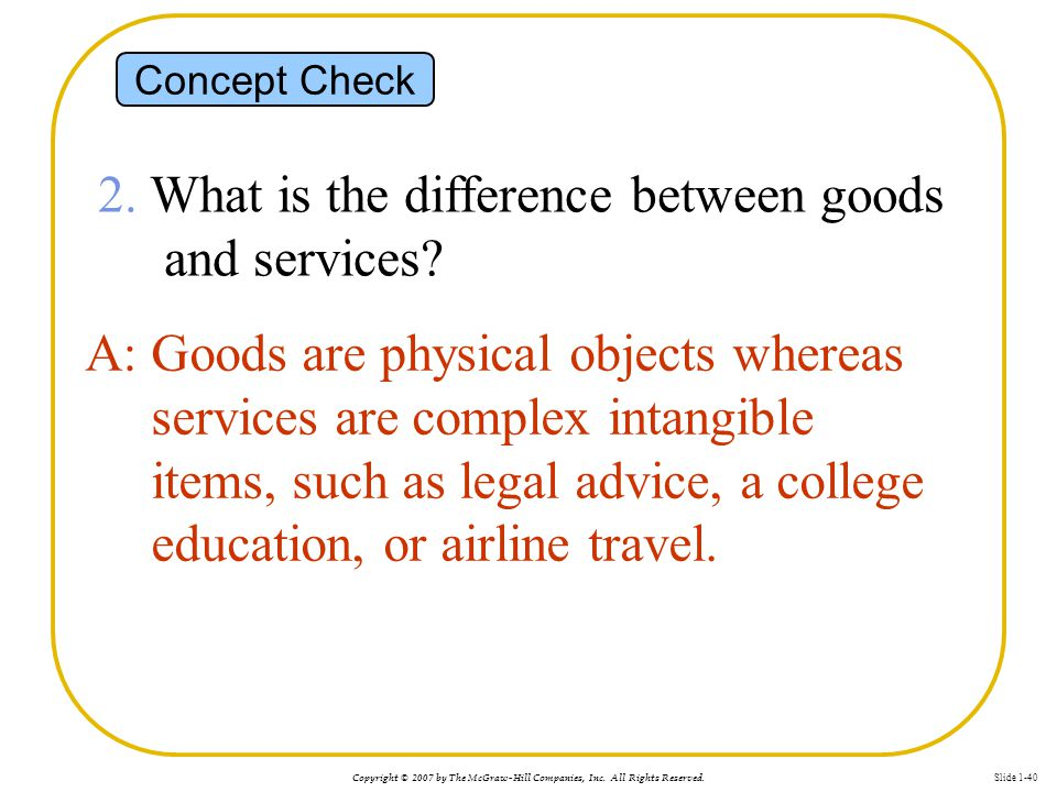 Copyright © 2007 by The McGraw-Hill Companies, Inc. All Rights Reserved. Slide 1-40 Concept Check 2. What is the difference between goods and services