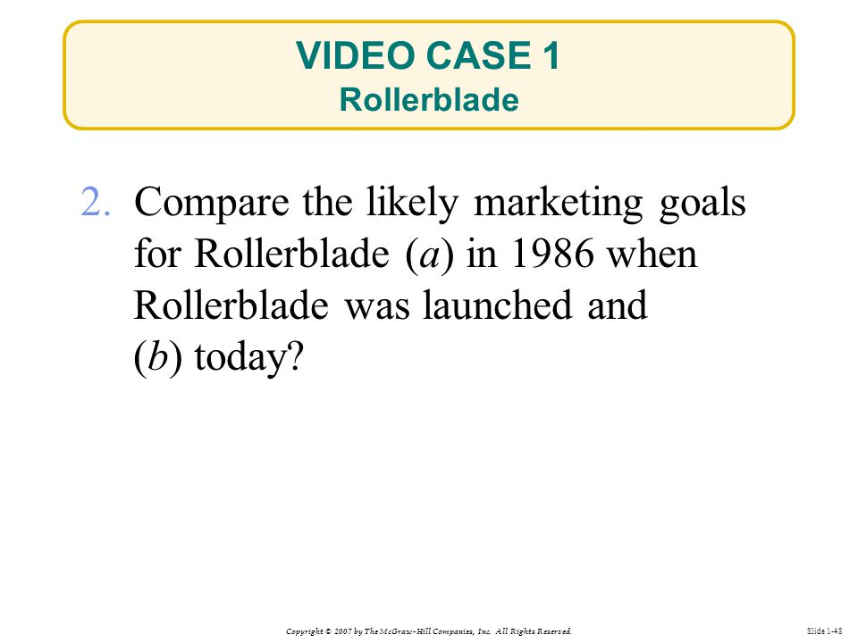 Copyright © 2007 by The McGraw-Hill Companies, Inc. All Rights Reserved. Slide 1-48 VIDEO CASE 1 Rollerblade 2. Compare the likely marketing goals for
