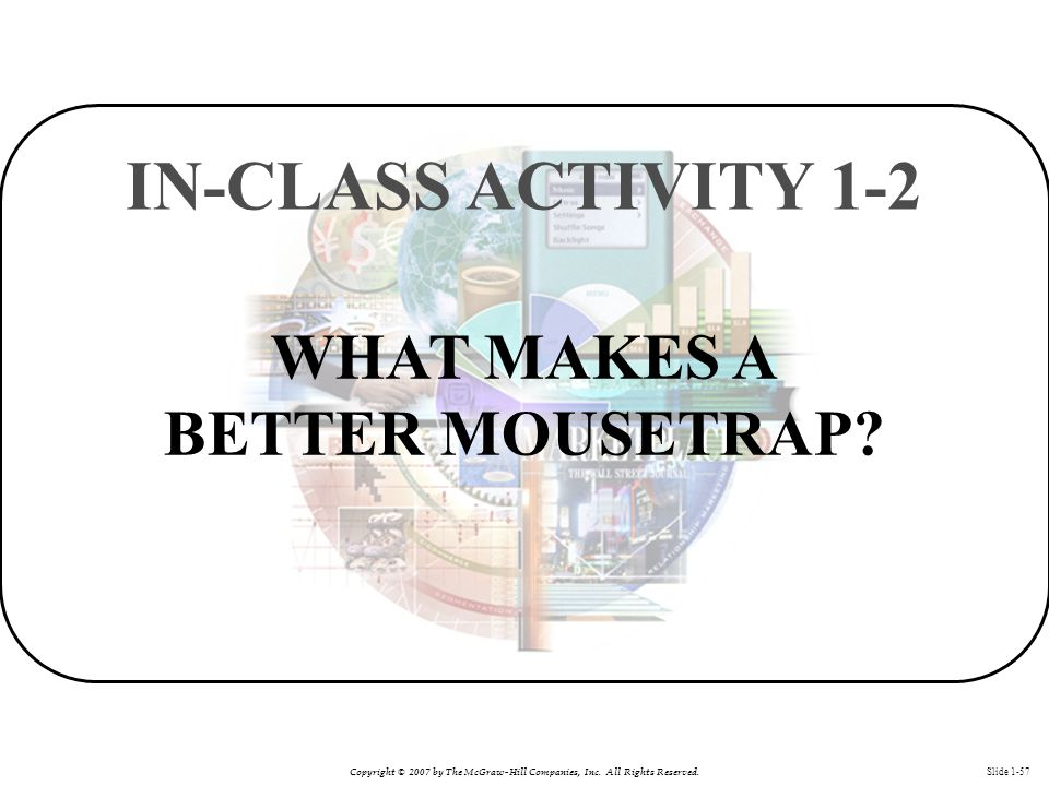 Copyright © 2007 by The McGraw-Hill Companies, Inc. All Rights Reserved. Slide 1-57 WHAT MAKES A BETTER MOUSETRAP? IN-CLASS ACTIVITY 1-2