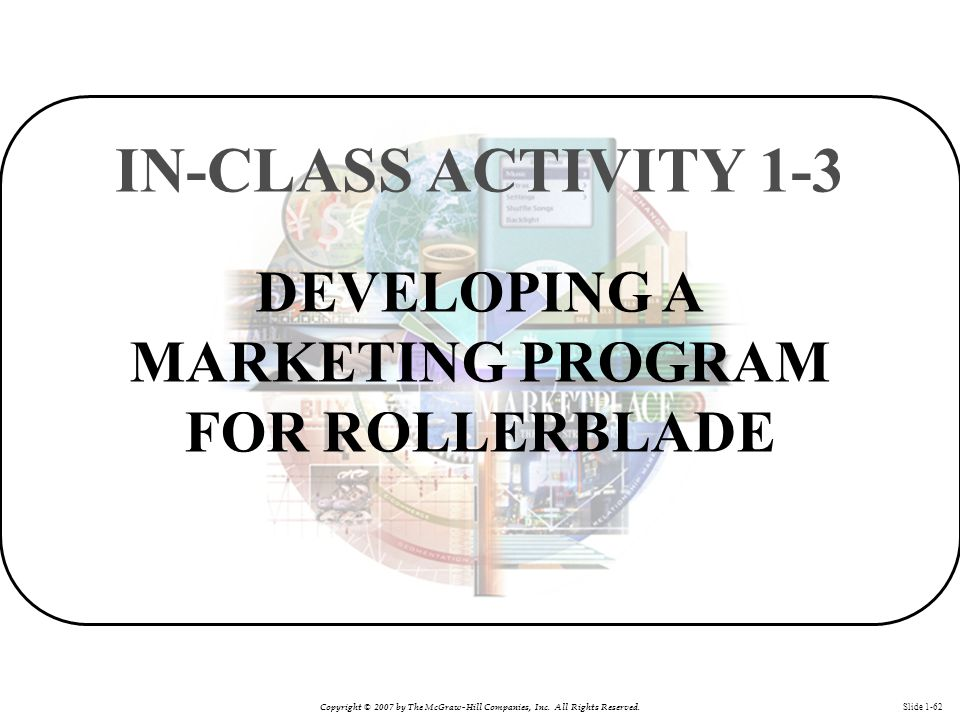 Copyright © 2007 by The McGraw-Hill Companies, Inc. All Rights Reserved. Slide 1-62 DEVELOPING A MARKETING PROGRAM FOR ROLLERBLADE IN-CLASS ACTIVITY 1