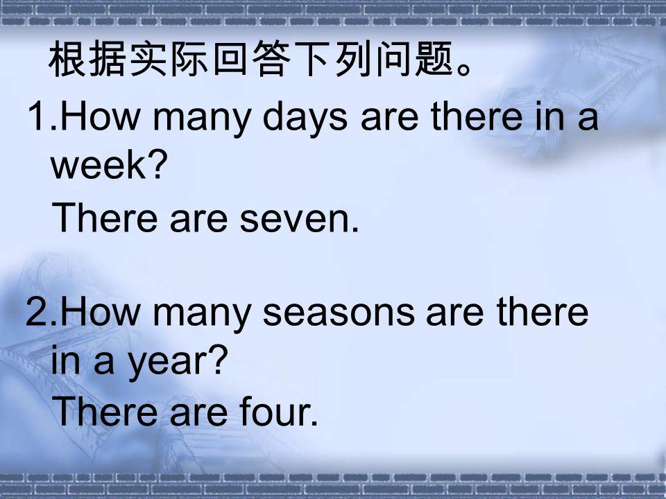 1.How many days are there in a week. 2.How many seasons are there in a year.