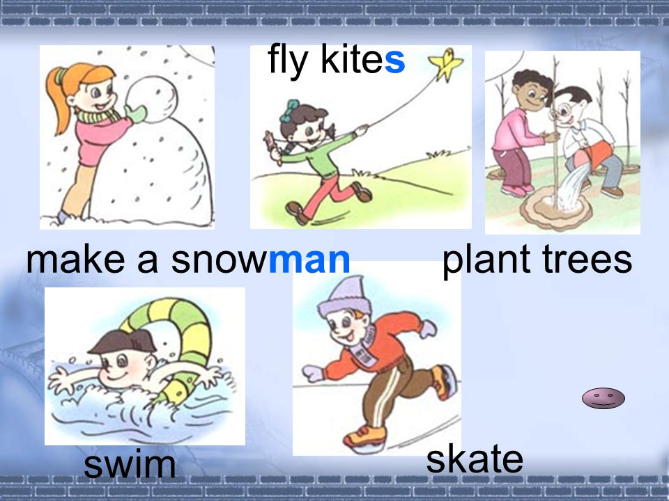 make a snowman fly kites plant trees swim skate