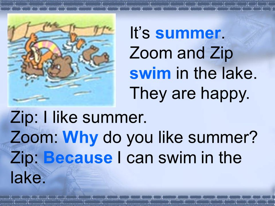 It's summer. Zoom and Zip swim in the lake. They are happy.