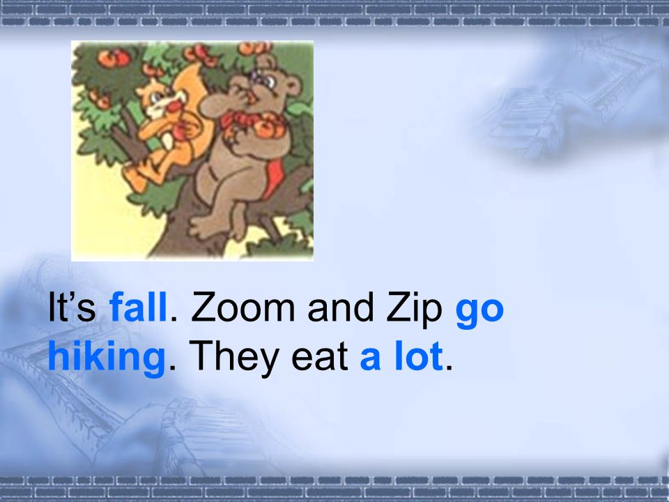 It's fall. Zoom and Zip go hiking. They eat a lot.