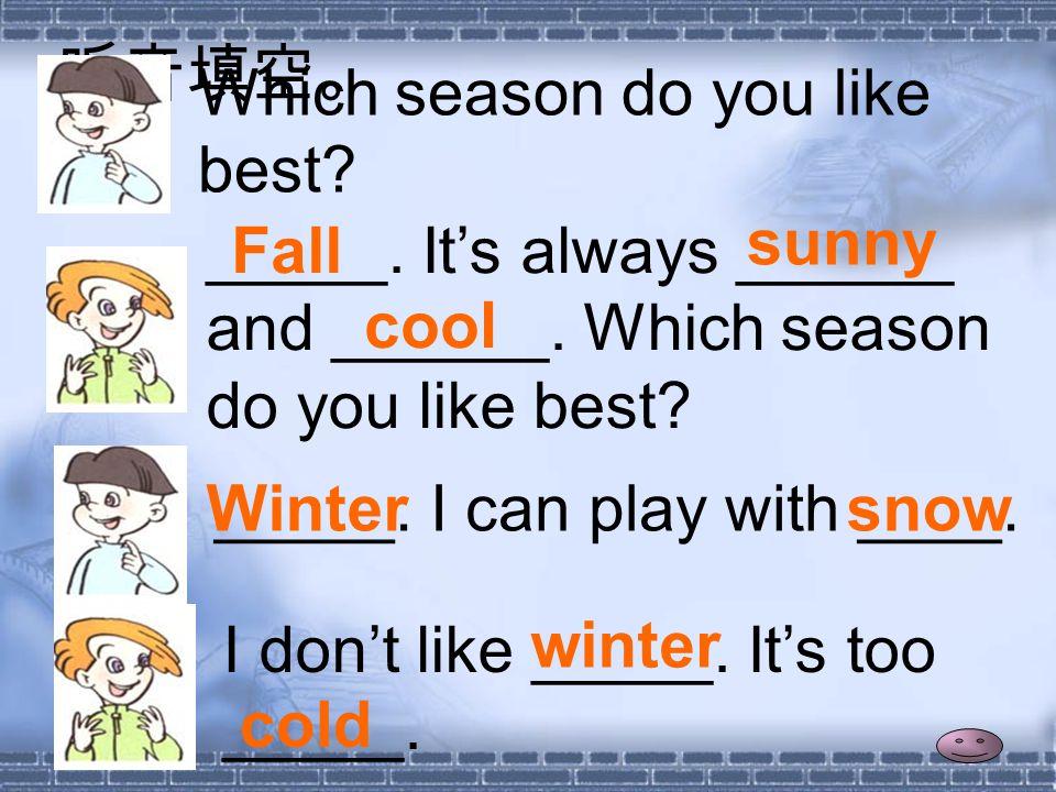 听音填空。 Which season do you like best. _____. It's always ______ and ______.