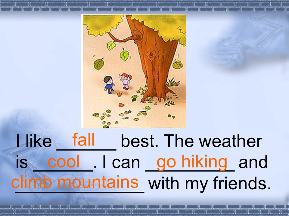 I like ______ best. The weather is ______. I can _________ and _____________ with my friends.