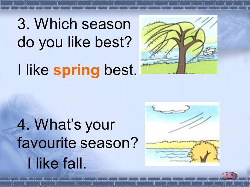 3. Which season do you like best 4. What's your favourite season I like spring best. I like fall.