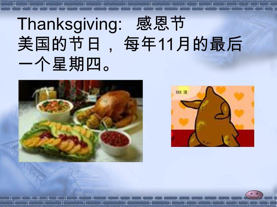 Thanksgiving: 感恩节 美国的节日, 每年 11 月的最后 一个星期四。