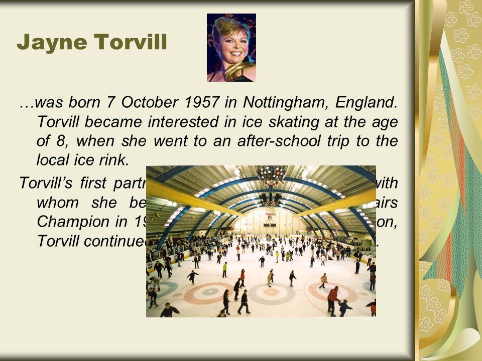 Jayne Torvill …was born 7 October 1957 in Nottingham, England.