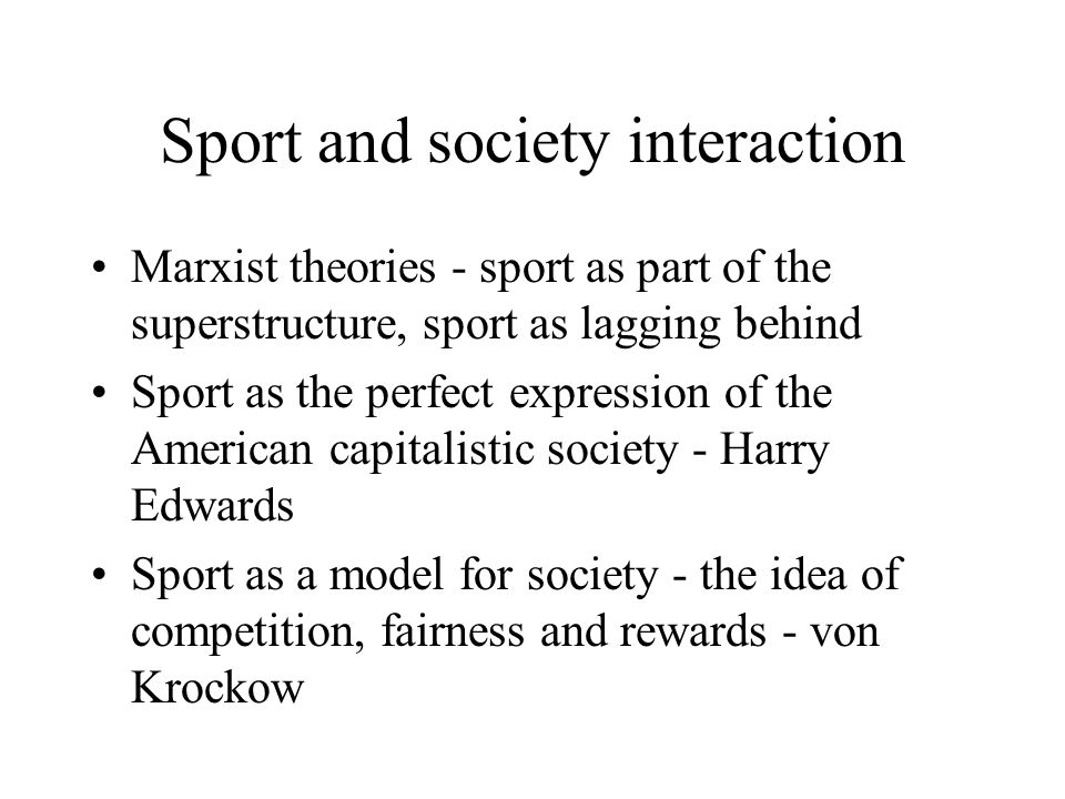 Sport and society interaction Marxist theories - sport as part of the superstructure, sport as lagging behind Sport as the perfect expression of the American capitalistic society - Harry Edwards Sport as a model for society - the idea of competition, fairness and rewards - von Krockow