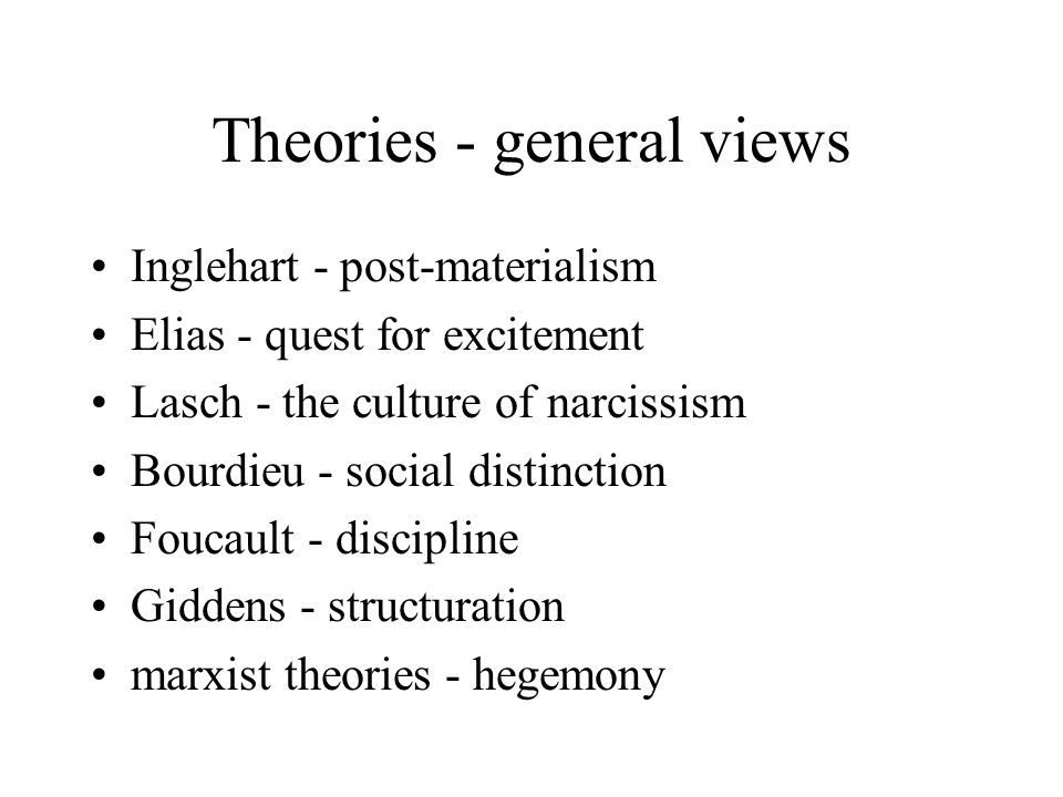 Theories - general views Inglehart - post-materialism Elias - quest for excitement Lasch - the culture of narcissism Bourdieu - social distinction Foucault - discipline Giddens - structuration marxist theories - hegemony