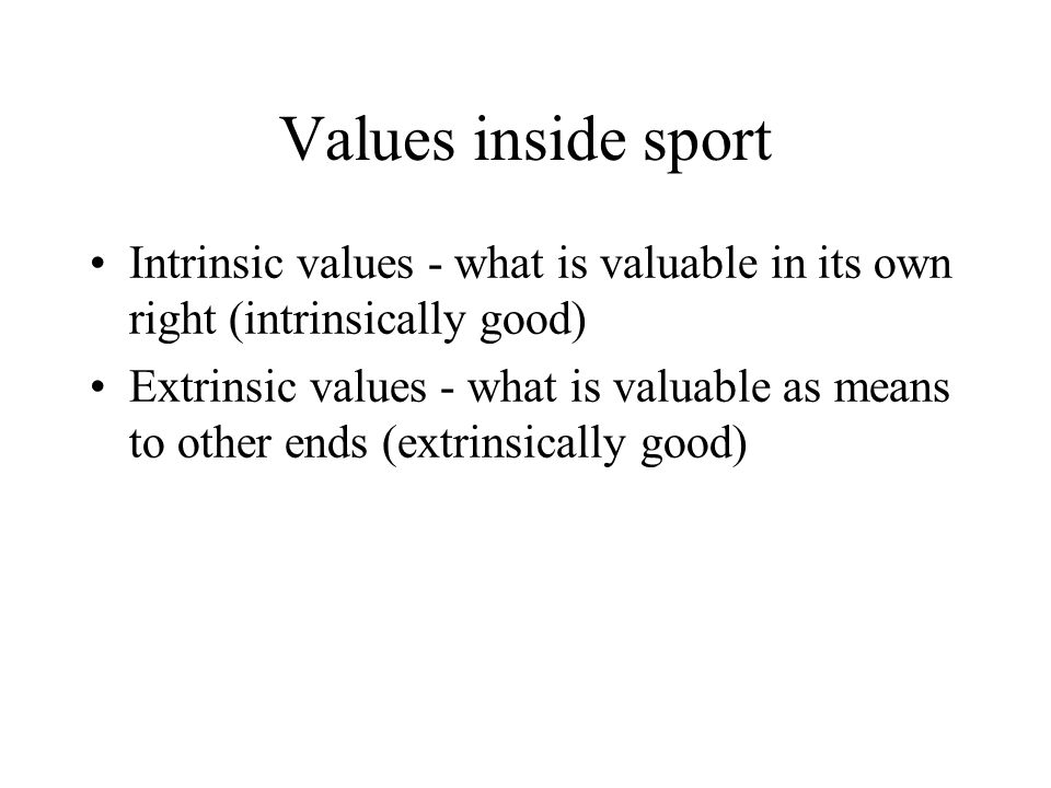 Values inside sport Intrinsic values - what is valuable in its own right (intrinsically good) Extrinsic values - what is valuable as means to other ends (extrinsically good)
