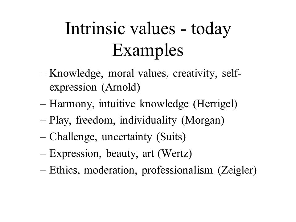 Intrinsic values - today Examples –Knowledge, moral values, creativity, self- expression (Arnold) –Harmony, intuitive knowledge (Herrigel) –Play, freedom, individuality (Morgan) –Challenge, uncertainty (Suits) –Expression, beauty, art (Wertz) –Ethics, moderation, professionalism (Zeigler)
