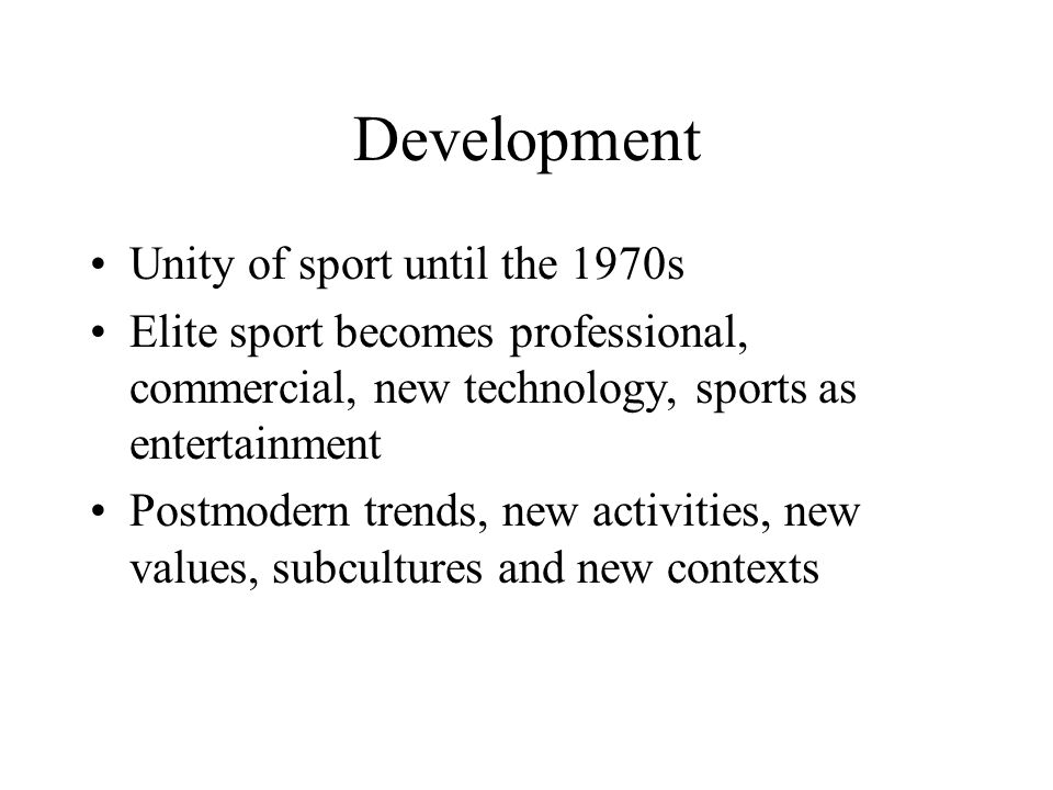 Development Unity of sport until the 1970s Elite sport becomes professional, commercial, new technology, sports as entertainment Postmodern trends, new activities, new values, subcultures and new contexts