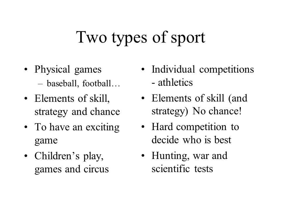 Two types of sport Physical games –baseball, football… Elements of skill, strategy and chance To have an exciting game Children's play, games and circus Individual competitions - athletics Elements of skill (and strategy) No chance.