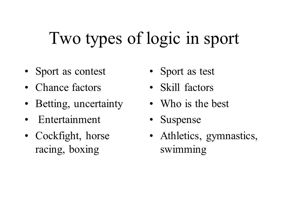 Two types of logic in sport Sport as contest Chance factors Betting, uncertainty Entertainment Cockfight, horse racing, boxing Sport as test Skill factors Who is the best Suspense Athletics, gymnastics, swimming