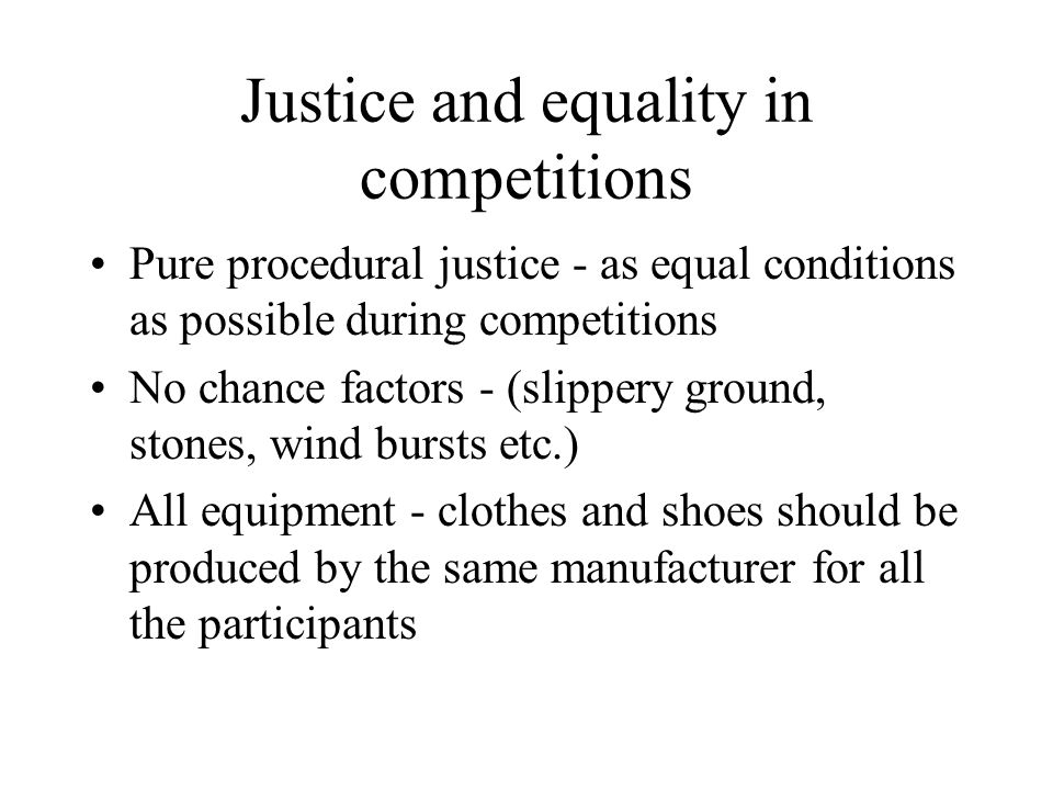 Justice and equality in competitions Pure procedural justice - as equal conditions as possible during competitions No chance factors - (slippery ground, stones, wind bursts etc.) All equipment - clothes and shoes should be produced by the same manufacturer for all the participants