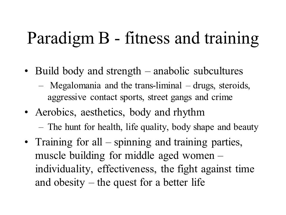 Paradigm B - fitness and training Build body and strength – anabolic subcultures – Megalomania and the trans-liminal – drugs, steroids, aggressive contact sports, street gangs and crime Aerobics, aesthetics, body and rhythm –The hunt for health, life quality, body shape and beauty Training for all – spinning and training parties, muscle building for middle aged women – individuality, effectiveness, the fight against time and obesity – the quest for a better life