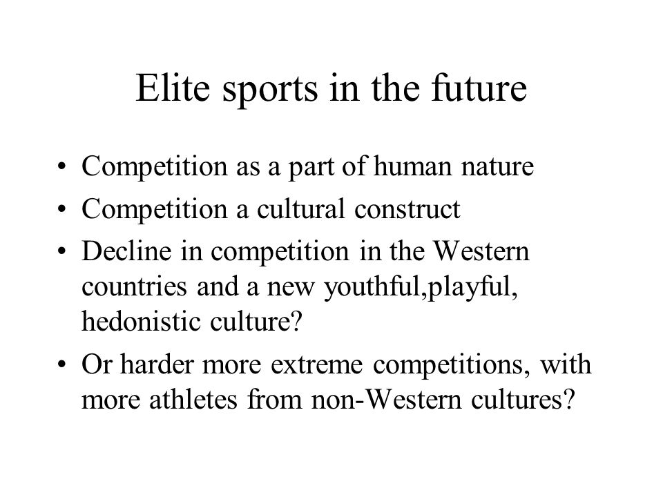 Elite sports in the future Competition as a part of human nature Competition a cultural construct Decline in competition in the Western countries and a new youthful,playful, hedonistic culture.