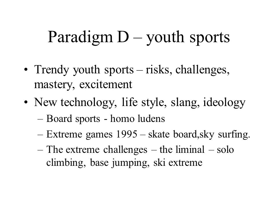 Paradigm D – youth sports Trendy youth sports – risks, challenges, mastery, excitement New technology, life style, slang, ideology –Board sports - homo ludens –Extreme games 1995 – skate board,sky surfing.