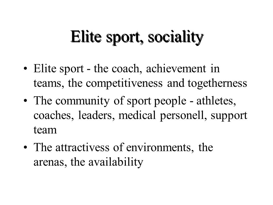 Elite sport, sociality Elite sport - the coach, achievement in teams, the competitiveness and togetherness The community of sport people - athletes, coaches, leaders, medical personell, support team The attractivess of environments, the arenas, the availability