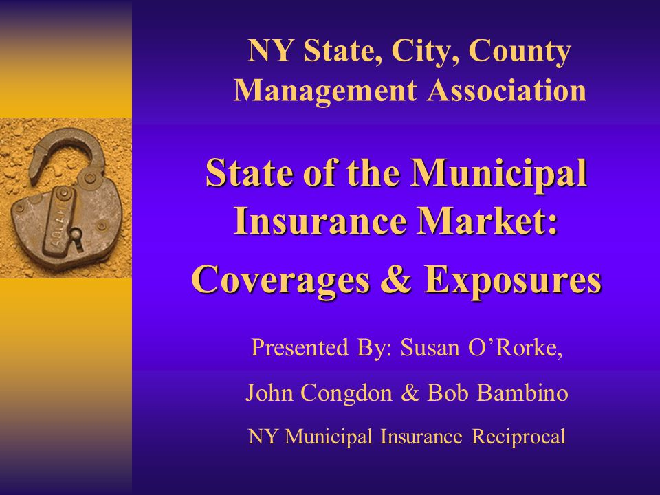 NY State, City, County Management Association State of the Municipal Insurance Market: Coverages & Exposures Presented By: Susan O'Rorke, John Congdon & Bob Bambino NY Municipal Insurance Reciprocal
