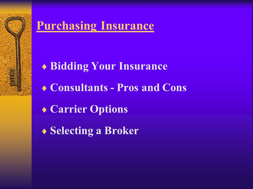Purchasing Insurance  Bidding Your Insurance  Consultants - Pros and Cons  Carrier Options  Selecting a Broker