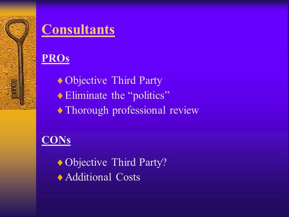 Consultants PROs  Objective Third Party  Eliminate the politics  Thorough professional review CONs  Objective Third Party.