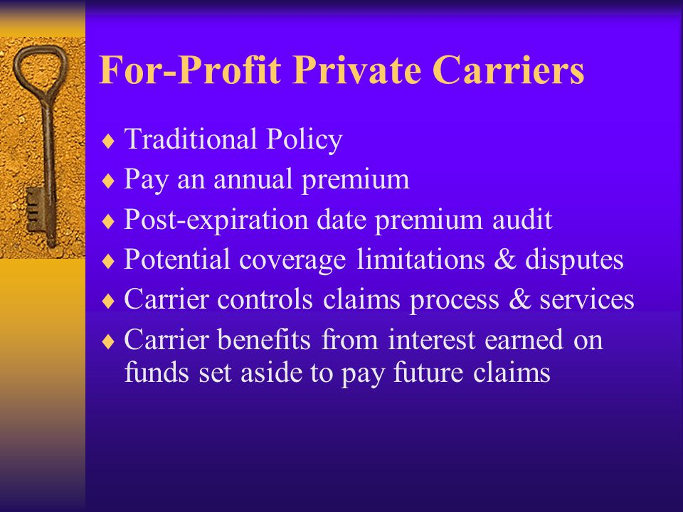 For-Profit Private Carriers  Traditional Policy  Pay an annual premium  Post-expiration date premium audit  Potential coverage limitations & disputes  Carrier controls claims process & services  Carrier benefits from interest earned on funds set aside to pay future claims