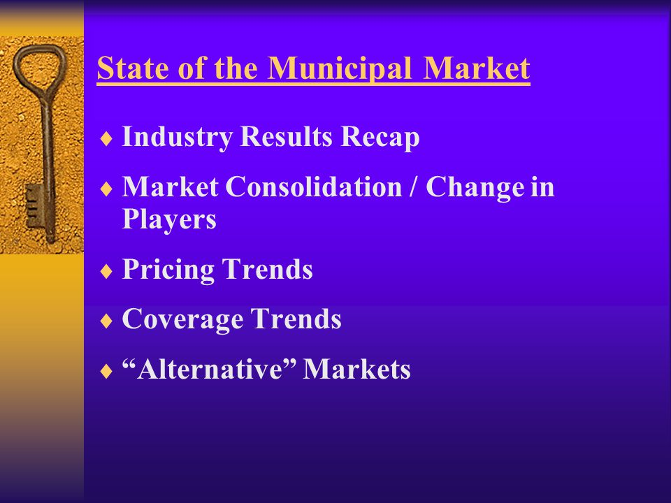 State of the Municipal Market  Industry Results Recap  Market Consolidation / Change in Players  Pricing Trends  Coverage Trends  Alternative Markets