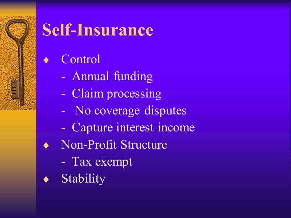 Self-Insurance  Control - Annual funding - Claim processing - No coverage disputes - Capture interest income  Non-Profit Structure - Tax exempt  Stability