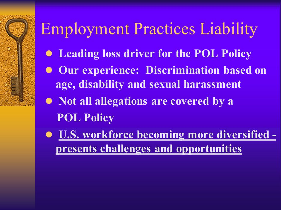 Employment Practices Liability Leading loss driver for the POL Policy Our experience: Discrimination based on age, disability and sexual harassment Not all allegations are covered by a POL Policy U.S.