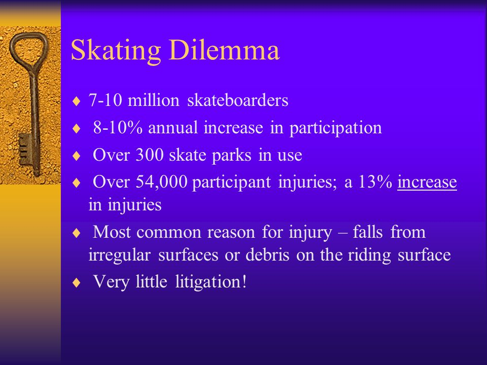 Skating Dilemma  7-10 million skateboarders  8-10% annual increase in participation  Over 300 skate parks in use  Over 54,000 participant injuries; a 13% increase in injuries  Most common reason for injury – falls from irregular surfaces or debris on the riding surface  Very little litigation!