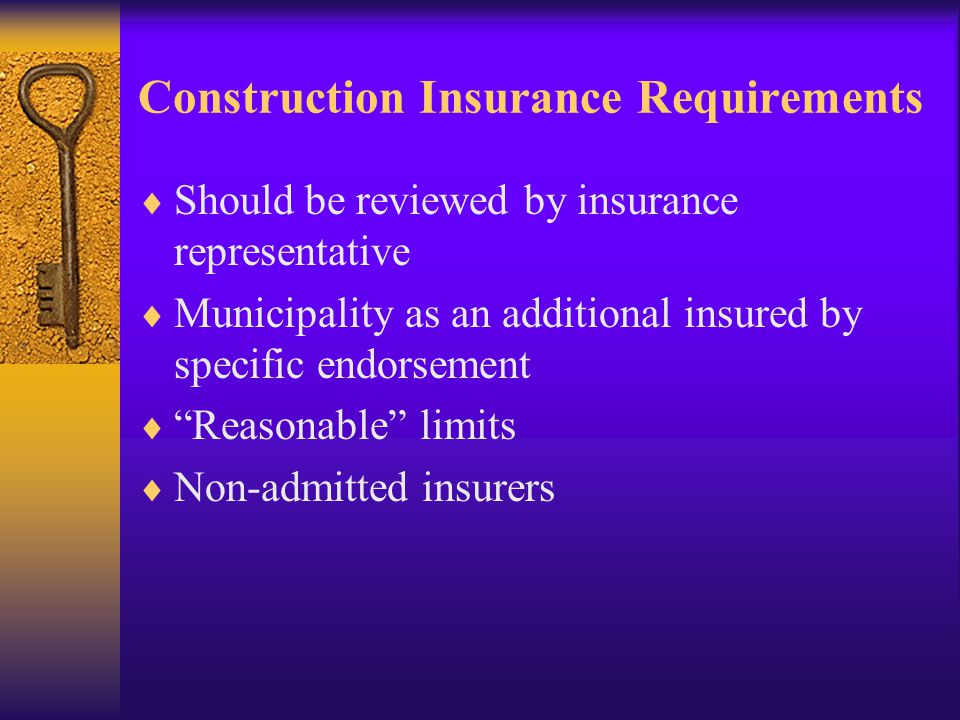 Construction Insurance Requirements  Should be reviewed by insurance representative  Municipality as an additional insured by specific endorsement  Reasonable limits  Non-admitted insurers